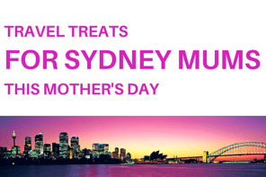 Mother's Day Travel Treats For Sydney Mums
